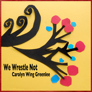 We Wrestle Not - Carolyn Wing Greenlee